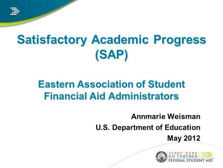 Satisfactory Academic Progress (SAP) Eastern Association of Student Financial Aid Administrators Annmarie Weisman U.S. Department of Education May 2012.
