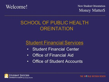 Welcome! New Student Orientation Money Matter$ SCHOOL OF PUBLIC HEALTH OREINTATION Student Financial Services Student Financial Center Office of Financial.