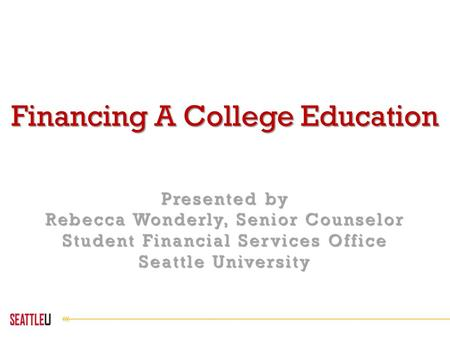 Financing A College Education Presented by Rebecca Wonderly, Senior Counselor Student Financial Services Office Seattle University.
