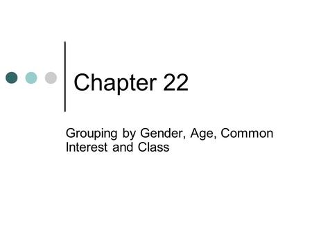 Chapter 22 Grouping by Gender, Age, Common Interest and Class.
