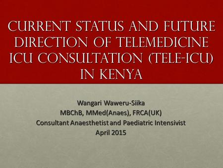 Current Status and Future Direction of Telemedicine ICU Consultation (Tele-ICU) in Kenya Wangari Waweru-Siika MBChB, MMed(Anaes), FRCA(UK) Consultant Anaesthetist.