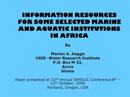 INFORMATION RESOURCES FOR SOME SELECTED MARINE AND AQUATIC INSTITUTIONS IN AFRICA By Marian A. Jiagge CSIR -Water Research Institute P.O. Box M 32, Accra.