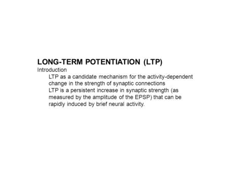 LONG-TERM POTENTIATION (LTP) Introduction LTP as a candidate mechanism for the activity-dependent change in the strength of synaptic connections LTP is.