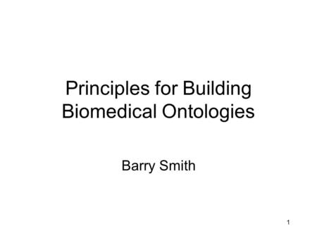 1 Principles for Building Biomedical Ontologies Barry Smith.