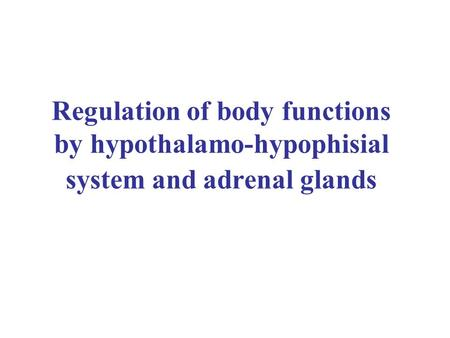 Regulation of body functions by hypothalamo-hypophisial system and adrenal glands.