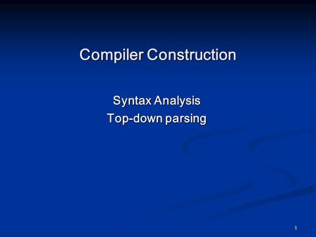 1 Compiler Construction Syntax Analysis Top-down parsing.
