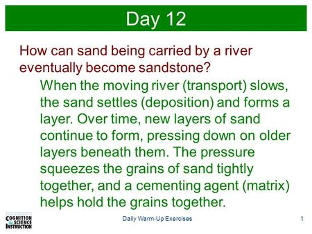Daily Warm-Up Exercises1 Day 12 How can sand being carried by a river eventually become sandstone? When the moving river (transport) slows, the sand settles.