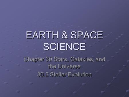 EARTH & SPACE SCIENCE Chapter 30 Stars, Galaxies, and the Universe 30.2 Stellar Evolution.
