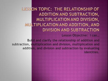 Lesson Topic: The Relationship of Addition and Subtraction, Multiplication and Division, Multiplication and Addition, and Division and Subtraction Lesson.