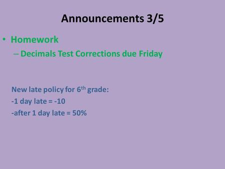 Announcements 3/5 Homework – Decimals Test Corrections due Friday New late policy for 6 th grade: -1 day late = -10 -after 1 day late = 50%