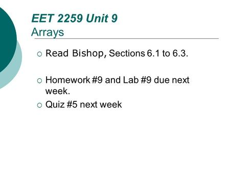 Floyd, Digital Fundamentals, 10 th ed EET 2259 Unit 9 Arrays  Read Bishop, Sections 6.1 to 6.3.  Homework #9 and Lab #9 due next week.  Quiz #5 next.