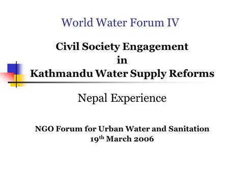 World Water Forum IV Civil Society Engagement in Kathmandu Water Supply Reforms Nepal Experience NGO Forum for Urban Water and Sanitation 19 th March 2006.