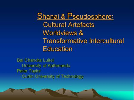 S hanai & P seudosphere : Cultural Artefacts Worldviews & Transformative Intercultural Education Bal Chandra Luitel University of Kathmandu University.