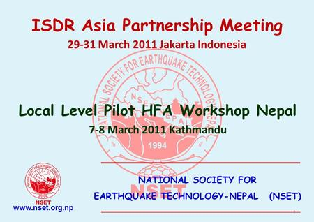 NATIONAL SOCIETY FOR EARTHQUAKE TECHNOLOGY-NEPAL (NSET) ISDR Asia Partnership Meeting 29-31 March 2011 Jakarta Indonesia Local Level Pilot HFA Workshop.