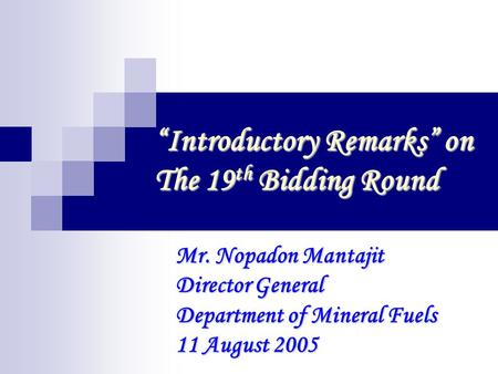 """Introductory Remarks"" on The 19 th Bidding Round Mr. Nopadon Mantajit Director General Department of Mineral Fuels 11 August 2005."