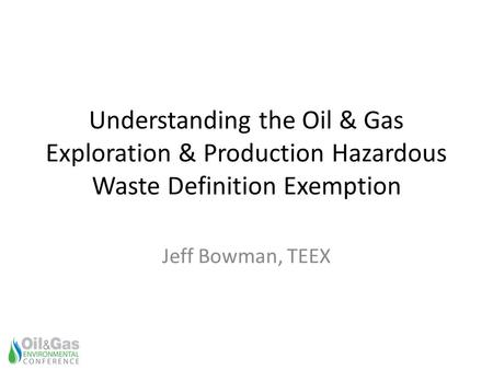 Understanding the Oil & Gas Exploration & Production Hazardous Waste Definition Exemption Jeff Bowman, TEEX.