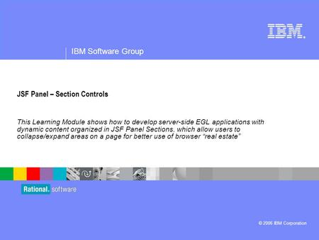 ® IBM Software Group © 2006 IBM Corporation JSF Panel – Section Controls This Learning Module shows how to develop server-side EGL applications with dynamic.