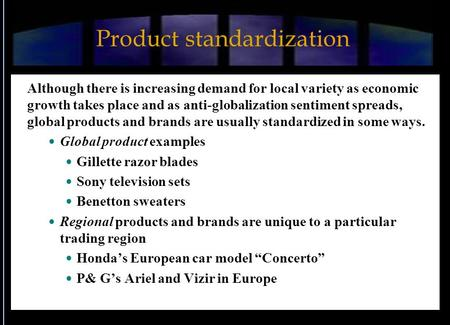 Product standardization Although there is increasing demand for local variety as economic growth takes place and as anti-globalization sentiment spreads,