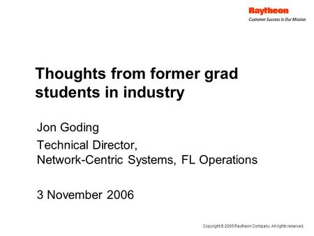 Thoughts from former grad students in industry Jon Goding Technical Director, Network-Centric Systems, FL Operations 3 November 2006 Copyright © 2005 Raytheon.