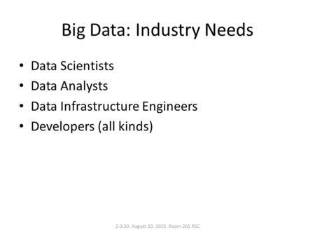 Big Data: Industry Needs Data Scientists Data Analysts Data Infrastructure Engineers Developers (all kinds) 2-3:30, August 10, 2015 Room 261 RSC.