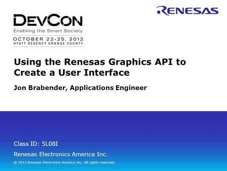 Renesas Electronics America Inc. © 2012 Renesas Electronics America Inc. All rights reserved. Class ID: 5L08I Using the Renesas Graphics API to Create.
