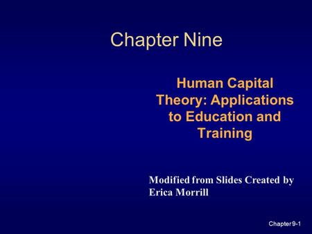Chapter 9-1 Chapter Nine Human Capital Theory: Applications to Education and Training Modified from Slides Created by Erica Morrill.