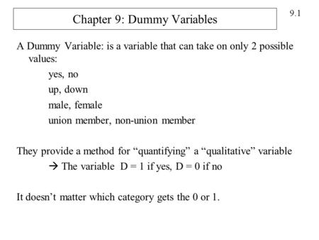 9.1 Chapter 9: Dummy Variables A Dummy Variable: is a variable that can take on only 2 possible values: yes, no up, down male, female union member, non-union.