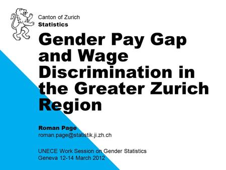 Canton of Zurich Statistics UNECE Work Session on Gender Statistics Geneva 12-14 March 2012 Gender Pay Gap and Wage Discrimination in the Greater Zurich.