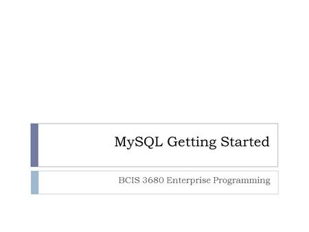 MySQL Getting Started BCIS 3680 Enterprise Programming.