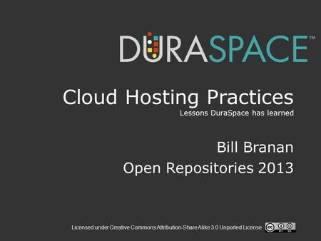 Licensed under Creative Commons Attribution-Share Alike 3.0 Unported License Cloud Hosting Practices Lessons DuraSpace has learned Bill Branan Open Repositories.