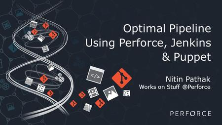 Optimal Pipeline Using Perforce, Jenkins & Puppet Nitin Pathak Works on