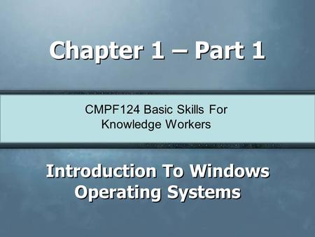 CMPF124 Basic Skills For Knowledge Workers Chapter 1 – Part 1 Introduction To Windows Operating Systems.