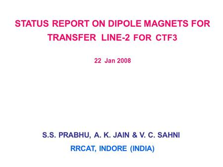STATUS REPORT ON DIPOLE MAGNETS FOR TRANSFER LINE-2 FOR CTF3 22 Jan 2008 S.S. PRABHU, A. K. JAIN & V. C. SAHNI RRCAT, INDORE (INDIA)