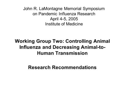John R. LaMontagne Memorial Symposium on Pandemic Influenza Research April 4-5, 2005 Institute of Medicine Working Group Two: Controlling Animal Influenza.