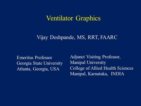 Ventilator Graphics Vijay Deshpande, MS, RRT, FAARC Emeritus Professor Georgia State University Atlanta, Georgia, USA Adjunct Visiting Professor, Manipal.