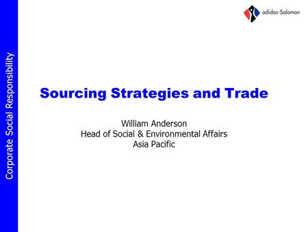 Corporate Social Responsibility Sourcing Strategies and Trade William Anderson Head of Social & Environmental Affairs Asia Pacific.