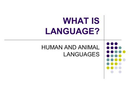 WHAT IS LANGUAGE? HUMAN AND ANIMAL LANGUAGES. HUMAN AND ANIMAL LANGUAGES The issue of continuity Are humans just a step further in practising an adapted.