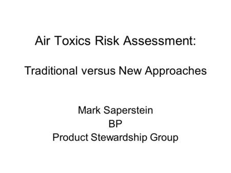 Air Toxics Risk Assessment: Traditional versus New Approaches Mark Saperstein BP Product Stewardship Group.
