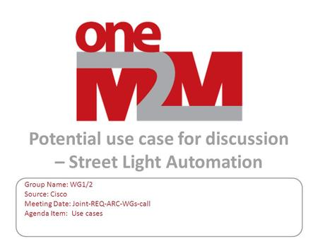 Potential use case for discussion – Street Light Automation Group Name: WG1/2 Source: Cisco Meeting Date: Joint-REQ-ARC-WGs-call Agenda Item: Use cases.