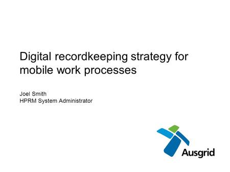 Digital recordkeeping strategy for mobile work processes Joel Smith HPRM System Administrator.