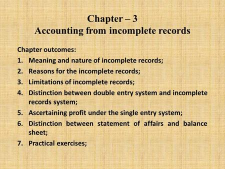 Chapter – 3 Accounting from incomplete records Chapter outcomes: 1.Meaning and nature of incomplete records; 2.Reasons for the incomplete records; 3.Limitations.