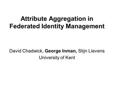 Attribute Aggregation in Federated Identity Management David Chadwick, George Inman, Stijn Lievens University of Kent.