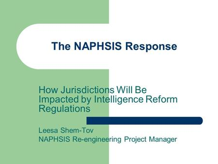 The NAPHSIS Response How Jurisdictions Will Be Impacted by Intelligence Reform Regulations Leesa Shem-Tov NAPHSIS Re-engineering Project Manager.