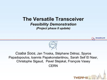 Versatile Link The Versatile Transceiver Feasibility Demonstration (Project phase II update) Csaba Soos, Jan Troska, Stéphane Détraz, Spyros Papadopoulos,