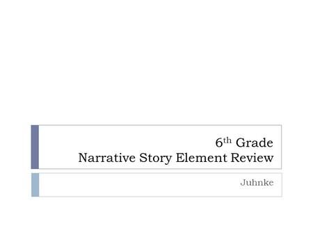 6 th Grade Narrative Story Element Review Juhnke.