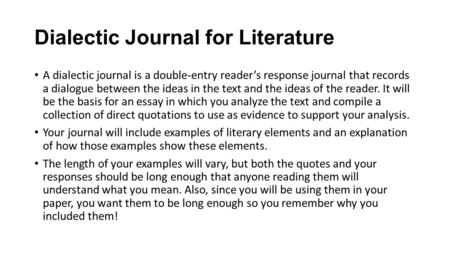 Dialectic Journal for Literature A dialectic journal is a double-entry reader's response journal that records a dialogue between the ideas in the text.
