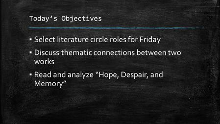 "Today's Objectives ▪ Select literature circle roles for Friday ▪ Discuss thematic connections between two works ▪ Read and analyze ""Hope, Despair, and."