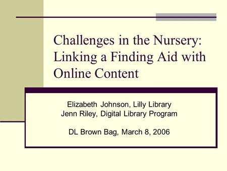Challenges in the Nursery: Linking a Finding Aid with Online Content Elizabeth Johnson, Lilly Library Jenn Riley, Digital Library Program DL Brown Bag,