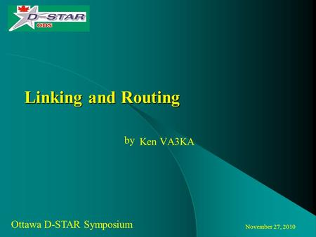 November 27, 2010 Ottawa D-STAR Symposium by Linking and Routing Ken VA3KA.