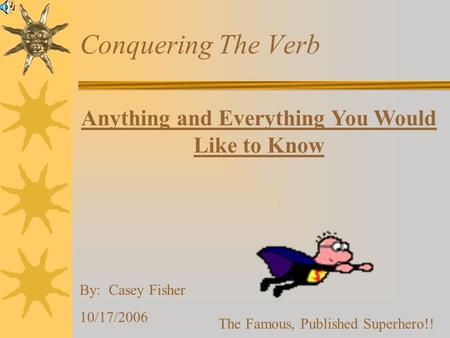 Anything and Everything You Would Like to Know By: Casey Fisher 10/17/2006 The Famous, Published Superhero!! Conquering The Verb.